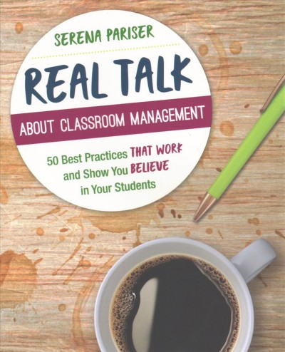 Real talk about classroom management : 50 best practices that work and show you believe in your students