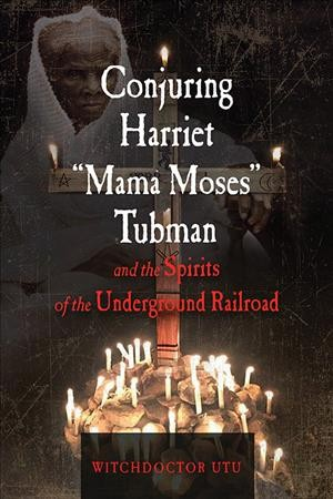 Conjuring Harriet Mama Moses Tubman and the Spirits of the Underground Railroad
