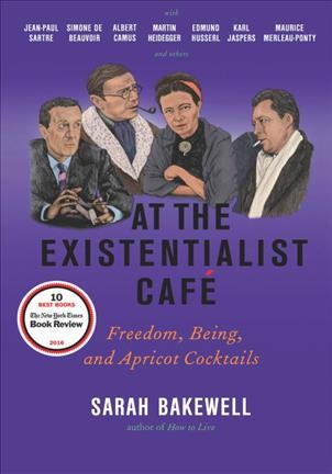 At the existentialist café :freedom, being, and apricot cocktails with Jean-Paul Sartre, Simone de Beauvoir, Albert Camus, Martin Heidegger, Karl Jaspers, Edmund Husserl, Maurice Merleau-Ponty and others