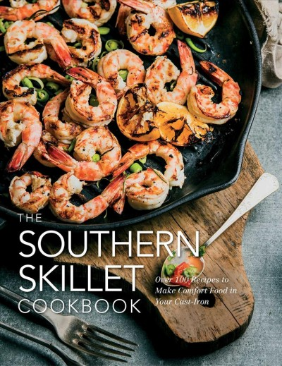 The southern skillet cookbook :over 100 recipes to make comfort food in your cast-iron