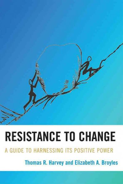 Resistance to change :  a guide to harnessing its positive power /