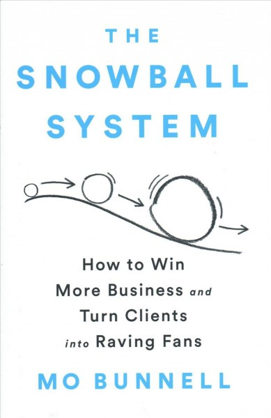 The snowball system : : how to win more business and turn clients into raving fans