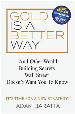 Gold is a better way : : ...and other wealth building secrets Wall Street doesn