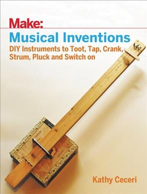 Musical inventions :  DIY instruments to toot, tap, crank, strum, pluck, and switch on /