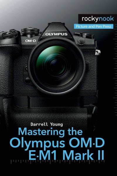 Mastering the Olympus Om-d E-m1 Mark II