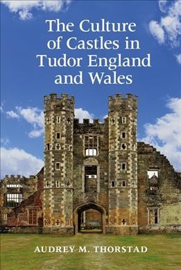 The Culture of Castles in Tudor England and Wales