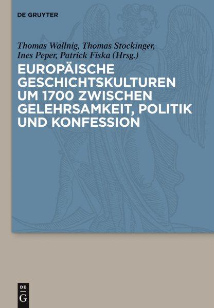 Europaische Geschichtskulturen Um 1700 Zwischen Gelehrsamkeit, Politik Und Konfession / Eu